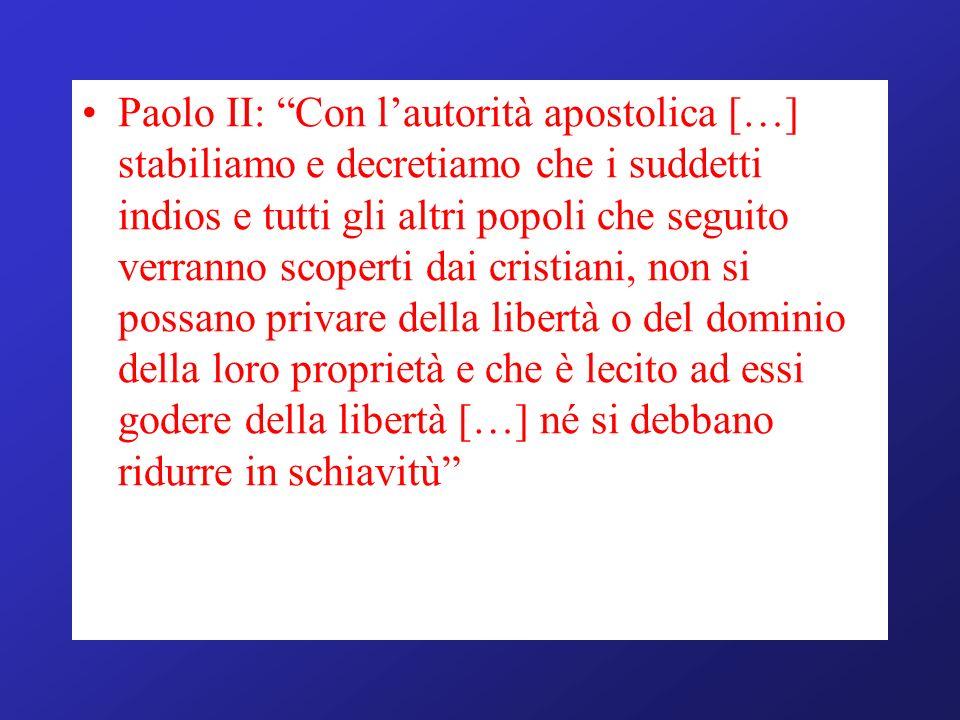 Paolo II: Con l'autorità apostolica […] stabiliamo e decretiamo che i suddetti indios e tutti gli altri popoli che seguito verranno scoperti dai cristiani, non si possano privare della libertà o del dominio della loro proprietà e che è lecito ad essi godere della libertà […] né si debbano ridurre in schiavitù